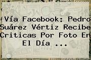 Vía Facebook: Pedro Suárez Vértiz Recibe Criticas Por Foto En El <b>Día</b> ...
