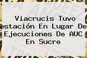 <b>Viacrucis</b> Tuvo <b>estación</b> En Lugar De Ejecuciones De AUC En Sucre