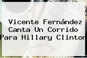 <b>Vicente Fernández</b> Canta Un Corrido Para Hillary Clinton