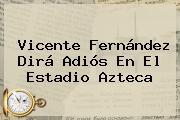 <b>Vicente Fernández</b> Dirá Adiós En El Estadio Azteca