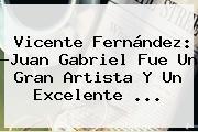 <b>Vicente Fernández</b>: ?Juan Gabriel Fue Un Gran Artista Y Un Excelente ...