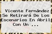 <b>Vicente Fernández</b> Se Retirará De Los Escenarios En Abril Con Un <b>...</b>