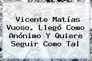 <b>Vicente Matías Vuoso</b>, Llegó Como Anónimo Y Quiere Seguir Como Tal