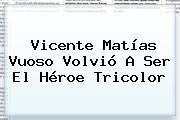 Vicente <b>Matías Vuoso</b> Volvió A Ser El Héroe Tricolor
