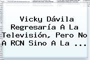Vicky Dávila Regresaría A La Televisión, Pero No A RCN Sino A La ...