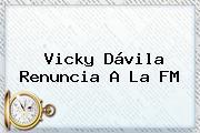 <b>Vicky Dávila</b> Renuncia A La FM