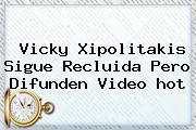Vicky Xipolitakis Sigue Recluida Pero Difunden Video <b>hot</b>