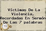 Víctimas De La Violencia, Recordadas En <b>Sermón</b> De Las 7 <b>palabras</b>