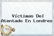 Víctimas Del Atentado En <b>Londres</b>