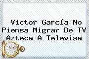 Victor García No Piensa Migrar De <b>TV Azteca</b> A Televisa