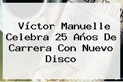 <b>Víctor Manuelle</b> Celebra 25 Años De Carrera Con Nuevo Disco