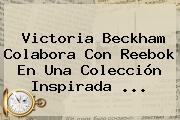 Victoria Beckham Colabora Con <b>Reebok</b> En Una Colección Inspirada ...