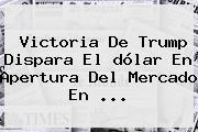 Victoria De Trump Dispara El <b>dólar</b> En Apertura Del Mercado En ...
