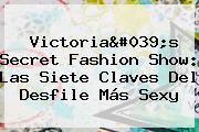 <b>Victoria&#039;s Secret Fashion Show</b>: Las Siete Claves Del Desfile Más Sexy