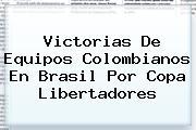 Victorias De Equipos Colombianos En Brasil Por <b>Copa Libertadores</b>