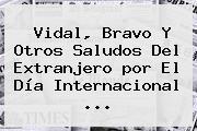 Vidal, Bravo Y Otros Saludos Del Extranjero <b>por El Día</b> Internacional ...