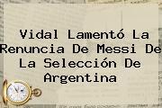 <b>Vidal</b> Lamentó La Renuncia De Messi De La Selección De Argentina