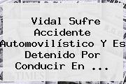 <b>Vidal</b> Sufre Accidente Automovilístico Y Es Detenido Por Conducir En <b>...</b>