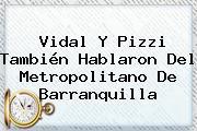 <b>Vidal</b> Y Pizzi También Hablaron Del Metropolitano De Barranquilla