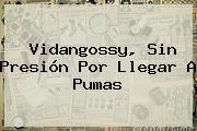<b>Vidangossy</b>, Sin Presión Por Llegar A Pumas