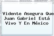 Vidente Asegura Que <b>Juan Gabriel Está Vivo</b> Y En México