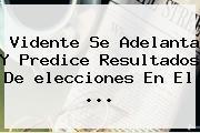 Vidente Se Adelanta Y Predice Resultados De <b>elecciones</b> En El ...