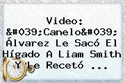 Video: &#039;<b>Canelo</b>&#039; Álvarez Le Sacó El Hígado A Liam Smith Y Le Recetó ...