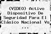 (VIDEO) Activo Dispositivo De Seguridad Para El Clásico <b>Nacional</b> Vs <b>...</b>
