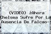 (VIDEO) ¿Ahora Chelsea Sufre Por La Ausencia De <b>Falcao</b>?