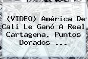 (VIDEO) <b>América De Cali</b> Le Ganó A Real Cartagena, Puntos Dorados ...