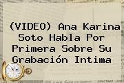 (VIDEO) <b>Ana Karina Soto</b> Habla Por Primera Sobre Su Grabación Intima