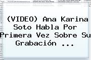 (VIDEO) <b>Ana Karina Soto</b> Habla Por Primera Vez Sobre Su Grabación <b>...</b>