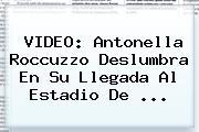 VIDEO: <b>Antonella Roccuzzo</b> Deslumbra En Su Llegada Al Estadio De ...