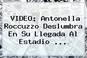 VIDEO: <b>Antonella Roccuzzo</b> Deslumbra En Su Llegada Al Estadio ...