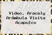 Video. <b>Aracely Arámbula</b> Visita Acapulco
