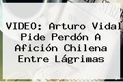 VIDEO: <b>Arturo Vidal</b> Pide Perdón A Afición Chilena Entre Lágrimas
