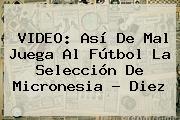 VIDEO: Así De Mal Juega Al Fútbol La Selección De <b>Micronesia</b> - Diez