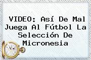 VIDEO: Así De Mal Juega Al Fútbol La Selección De <b>Micronesia</b>