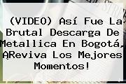 (VIDEO) Así Fue La Brutal Descarga De <b>Metallica En Bogotá</b>, ¡Reviva Los Mejores Momentos!
