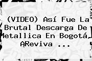 (VIDEO) Así Fue La Brutal Descarga De <b>Metallica En Bogotá</b>, ¡Reviva ...