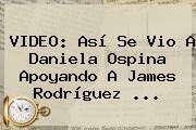 VIDEO: Así Se Vio A <b>Daniela Ospina</b> Apoyando A James Rodríguez <b>...</b>