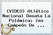 (VIDEO) <b>Atlético Nacional</b> Desata La Polémica: ¿es Campeón De ...