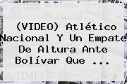 (VIDEO) <b>Atlético Nacional</b> Y Un Empate De Altura Ante Bolívar Que ...