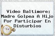 Video <b>Baltimore</b>: Madre Golpea A Hijo Por Participar En Disturbios