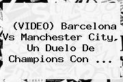 (VIDEO) <b>Barcelona Vs Manchester City</b>, Un Duelo De Champions Con ...