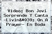 Video: <b>Bon Jovi</b> Sorprende Y Canta ?Livin&#039; On A Prayer? En Boda