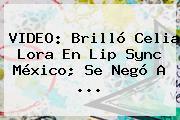 VIDEO: Brilló <b>Celia Lora</b> En Lip Sync México; Se Negó A ...