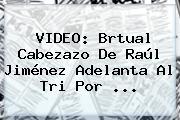 VIDEO: Brtual Cabezazo De <b>Raúl Jiménez</b> Adelanta Al Tri Por <b>...</b>
