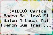 (VIDEO) <b>Carlos Bacca</b> Se Llevó El Balón A Casa: Así Fueron Sus Tres ...