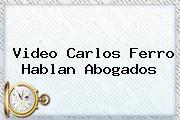 Video <b>Carlos Ferro</b> Hablan Abogados